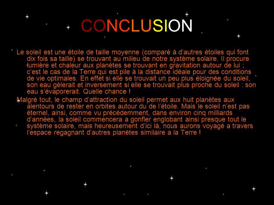 CONCLUSION Le soleil est une étoile de taille moyenne (comparé à dautres étoiles qui font dix fois sa taille) se trouvant au milieu de notre système s