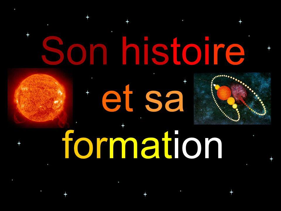 Son histoire Le soleil sest formé il y a 5 milliard dannées à partir dun nuage dhydrogène et dhélium mêlés à des particules de poussière.