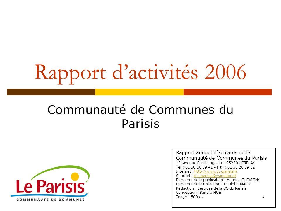 1 Rapport dactivités 2006 Communauté de Communes du Parisis Rapport annuel dactivités de la Communauté de Communes du Parisis 12, avenue Paul Langevin – 95220 HERBLAY Tél : 01 30 26 39 41 – Fax : 01 30 26 39 52 Internet : http://www.cc-parisis.frhttp://www.cc-parisis.fr Courriel : c-c-parisis@wanadoo.frc-c-parisis@wanadoo.fr Directeur de la publication : Maurice CHEVIGNY Directeur de la rédaction : Daniel SIMARD Rédaction : Services de la CC du Parisis Conception : Sandra HUET Tirage : 500 ex