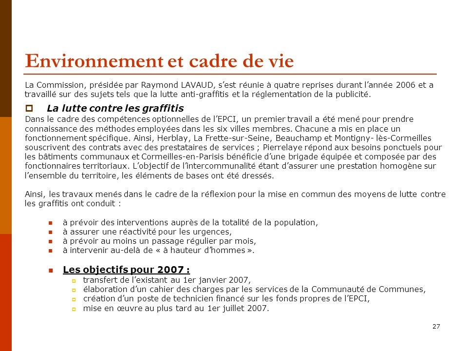 27 Environnement et cadre de vie La Commission, présidée par Raymond LAVAUD, sest réunie à quatre reprises durant lannée 2006 et a travaillé sur des sujets tels que la lutte anti-graffitis et la réglementation de la publicité.
