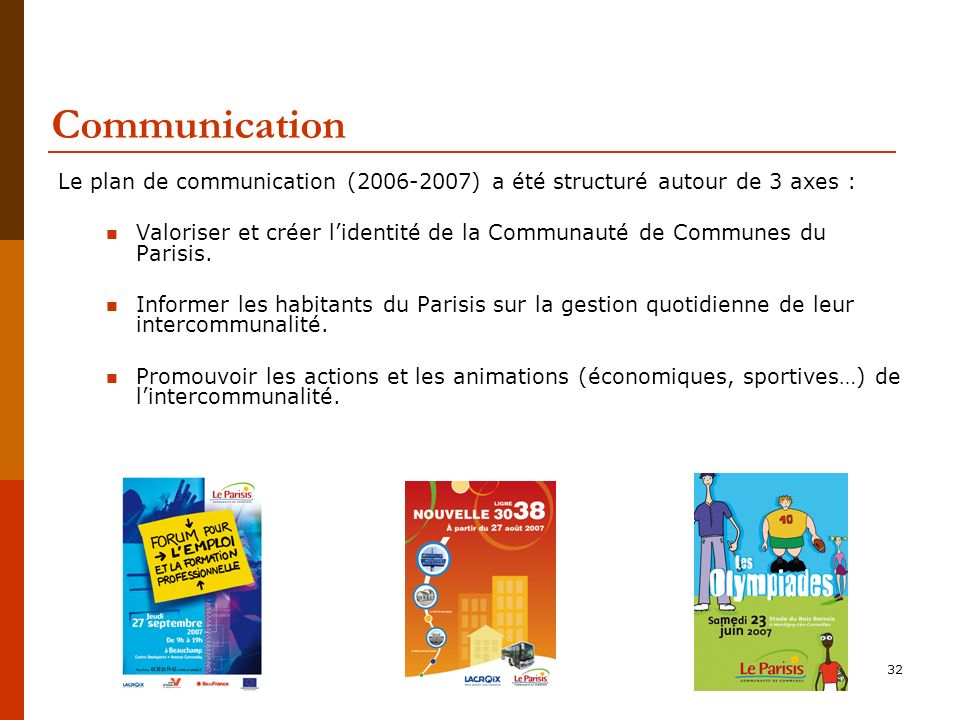 32 Communication Le plan de communication (2006-2007) a été structuré autour de 3 axes : Valoriser et créer lidentité de la Communauté de Communes du Parisis.