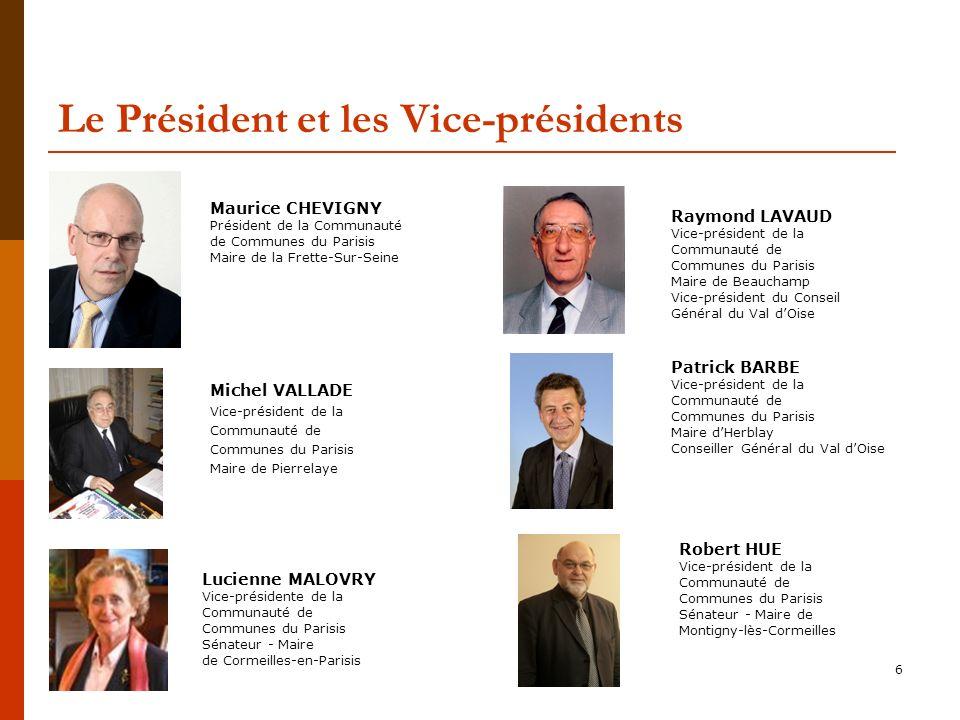 6 Le Président et les Vice-présidents Michel VALLADE Vice-président de la Communauté de Communes du Parisis Maire de Pierrelaye Lucienne MALOVRY Vice-présidente de la Communauté de Communes du Parisis Sénateur - Maire de Cormeilles-en-Parisis Patrick BARBE Vice-président de la Communauté de Communes du Parisis Maire dHerblay Conseiller Général du Val dOise Raymond LAVAUD Vice-président de la Communauté de Communes du Parisis Maire de Beauchamp Vice-président du Conseil Général du Val dOise Robert HUE Vice-président de la Communauté de Communes du Parisis Sénateur - Maire de Montigny-lès-Cormeilles Maurice CHEVIGNY Président de la Communauté de Communes du Parisis Maire de la Frette-Sur-Seine