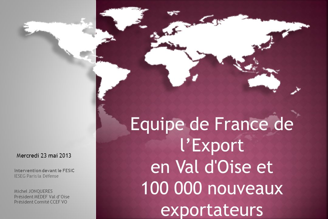23 mai 2013 12 Pour être … toujours plus compétitifs ! Equipe de France de lExport en Val dOise