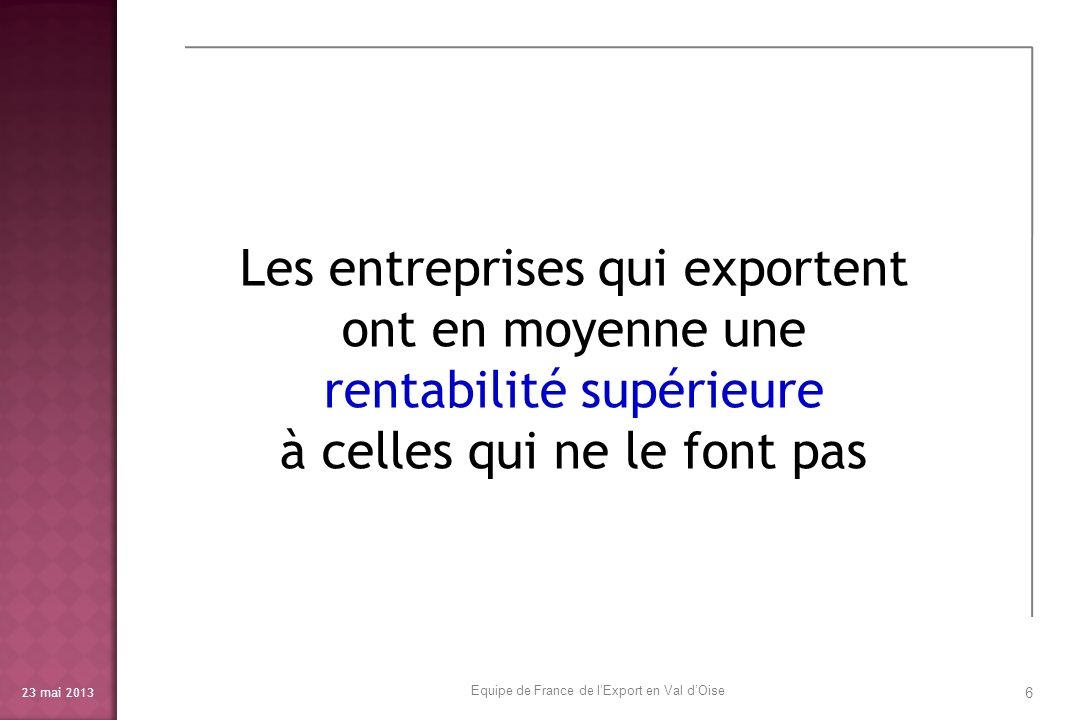 23 mai 2013 7 LInternational (exportation, importation et implantation à létranger) permet donc une croissance rentable et assure donc une meilleure pérennité des entreprises Equipe de France de lExport en Val dOise