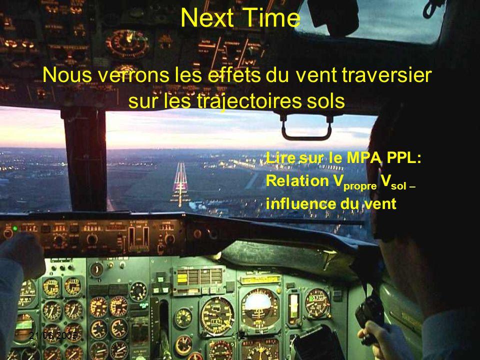 21/06/200512 Next Time Nous verrons les effets du vent traversier sur les trajectoires sols Lire sur le MPA PPL: Relation V propre V sol – influence d