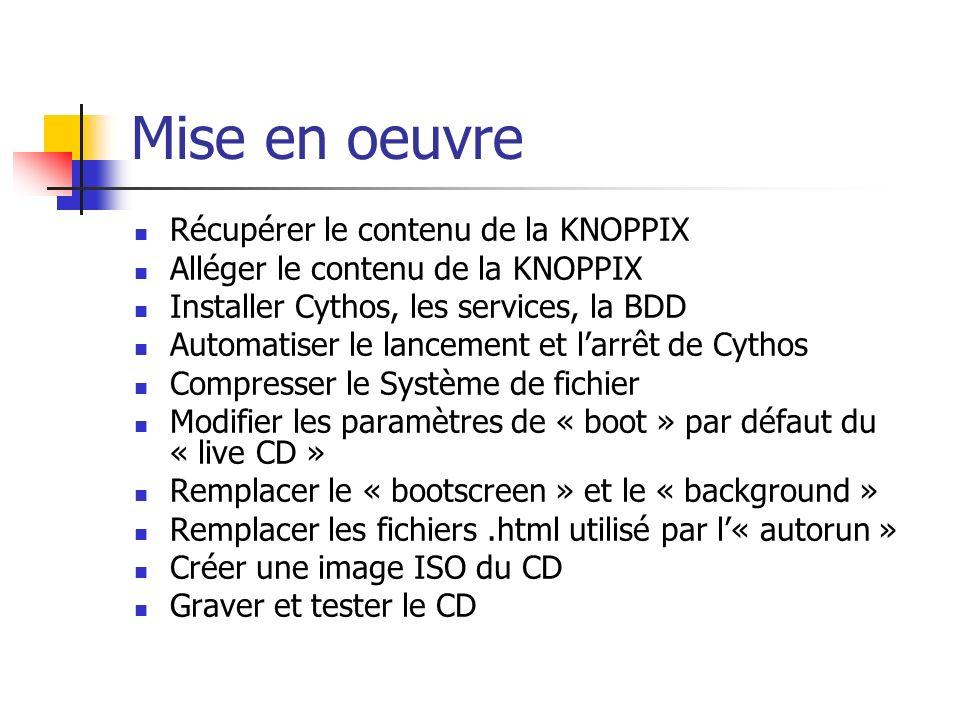Mise en oeuvre Récupérer le contenu de la KNOPPIX Alléger le contenu de la KNOPPIX Installer Cythos, les services, la BDD Automatiser le lancement et