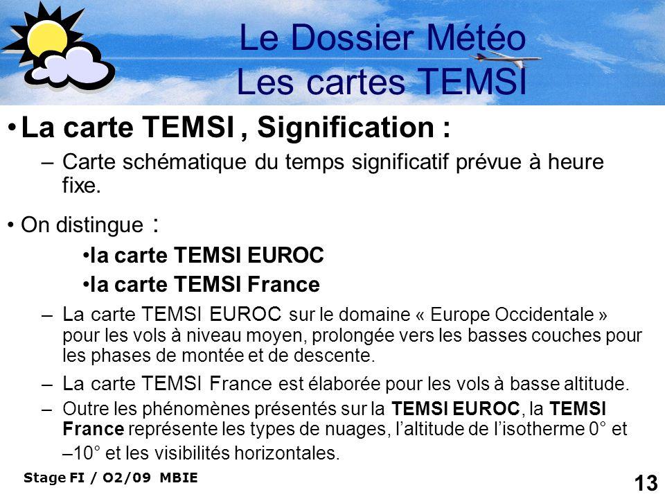 Stage FI / O2/09 MBIE 13 Le Dossier Météo Les cartes TEMSI La carte TEMSI, Signification : –Carte schématique du temps significatif prévue à heure fix