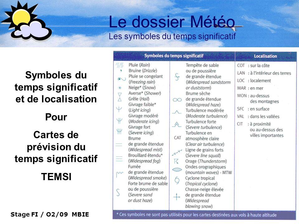 Stage FI / O2/09 MBIE 16 Le dossier Météo Les symboles du temps significatif Symboles du temps significatif et de localisation Pour Cartes de prévisio