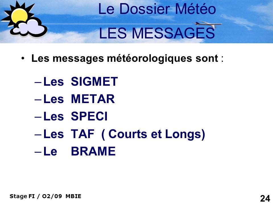 Stage FI / O2/09 MBIE 24 Le Dossier Météo LES MESSAGES Les messages météorologiques sont : –Les SIGMET –Les METAR –Les SPECI –Les TAF ( Courts et Long
