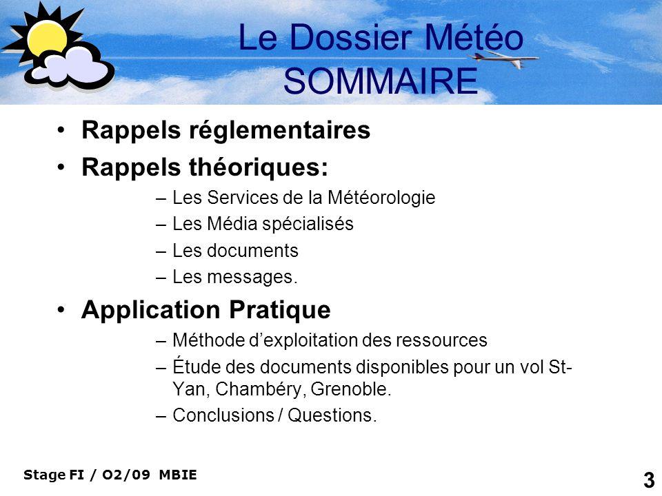 Stage FI / O2/09 MBIE 24 Le Dossier Météo LES MESSAGES Les messages météorologiques sont : –Les SIGMET –Les METAR –Les SPECI –Les TAF ( Courts et Longs) –Le BRAME