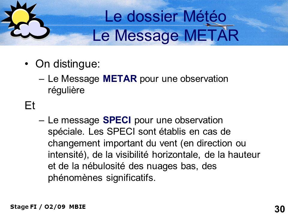 Stage FI / O2/09 MBIE 30 Le dossier Météo Le Message METAR On distingue: –Le Message METAR pour une observation régulière Et –Le message SPECI pour un