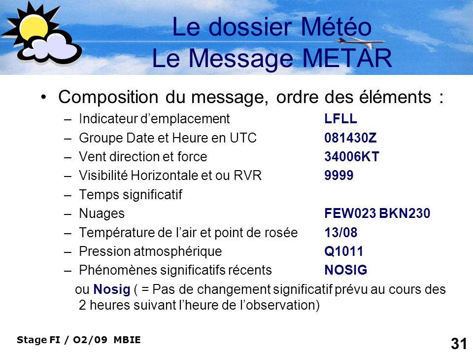 Stage FI / O2/09 MBIE 31 Le dossier Météo Le Message METAR Composition du message, ordre des éléments : –Indicateur demplacementLFLL –Groupe Date et H