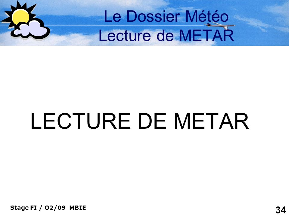Stage FI / O2/09 MBIE 34 Le Dossier Météo Lecture de METAR LECTURE DE METAR