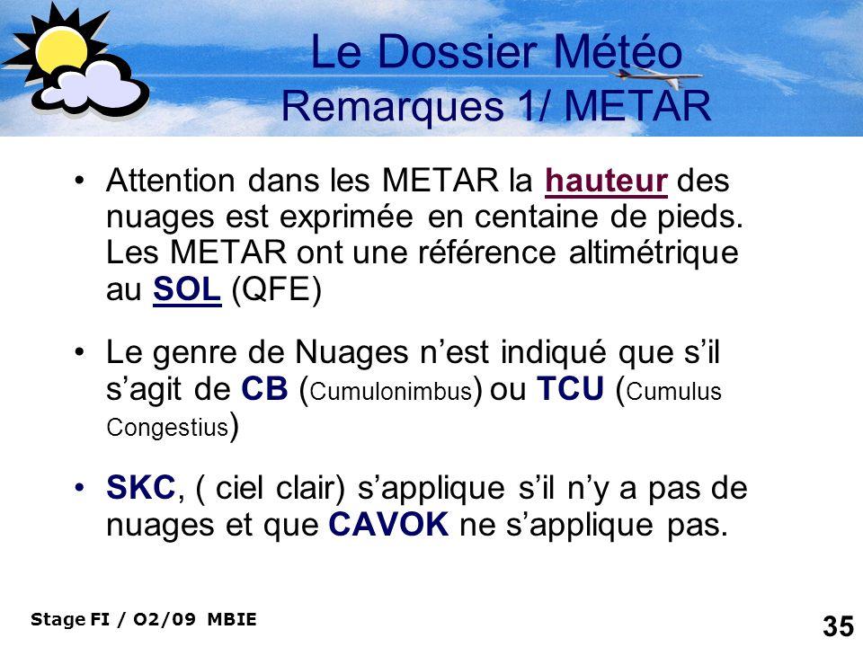 Stage FI / O2/09 MBIE 35 Le Dossier Météo Remarques 1/ METAR Attention dans les METAR la hauteur des nuages est exprimée en centaine de pieds. Les MET