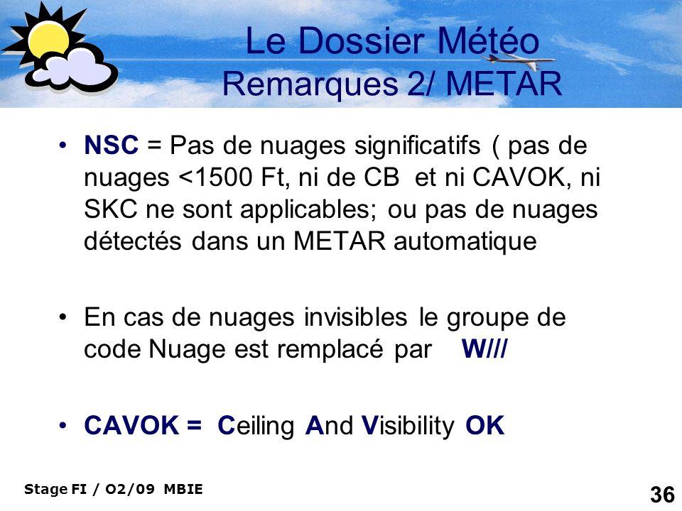 Stage FI / O2/09 MBIE 36 Le Dossier Météo Remarques 2/ METAR NSC = Pas de nuages significatifs ( pas de nuages <1500 Ft, ni de CB et ni CAVOK, ni SKC