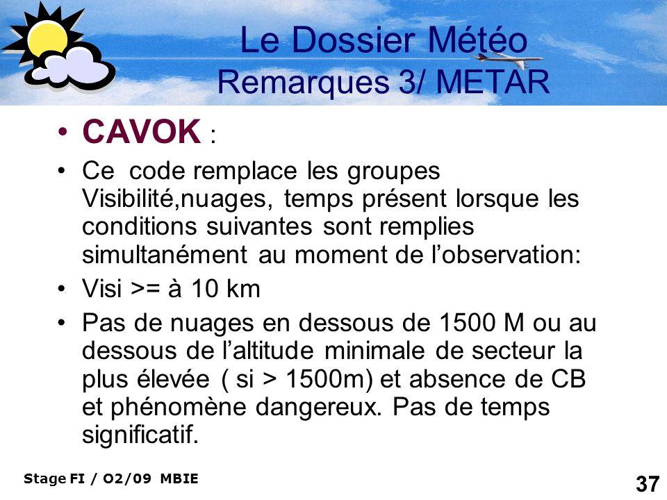 Stage FI / O2/09 MBIE 37 Le Dossier Météo Remarques 3/ METAR CAVOK : Ce code remplace les groupes Visibilité,nuages, temps présent lorsque les conditi
