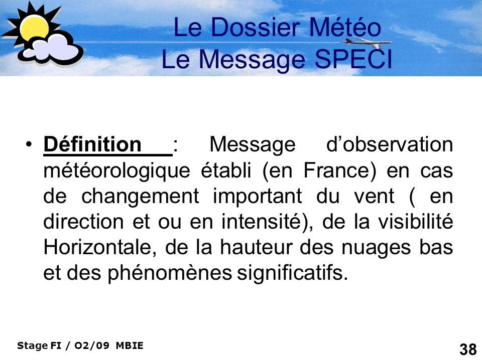 Stage FI / O2/09 MBIE 38 Le Dossier Météo Le Message SPECI Définition : Message dobservation météorologique établi (en France) en cas de changement im