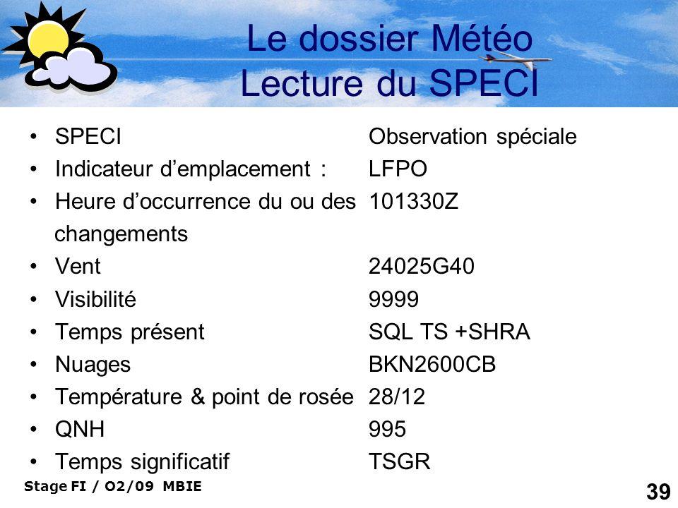 Stage FI / O2/09 MBIE 39 Le dossier Météo Lecture du SPECI SPECIObservation spéciale Indicateur demplacement : LFPO Heure doccurrence du ou des101330Z