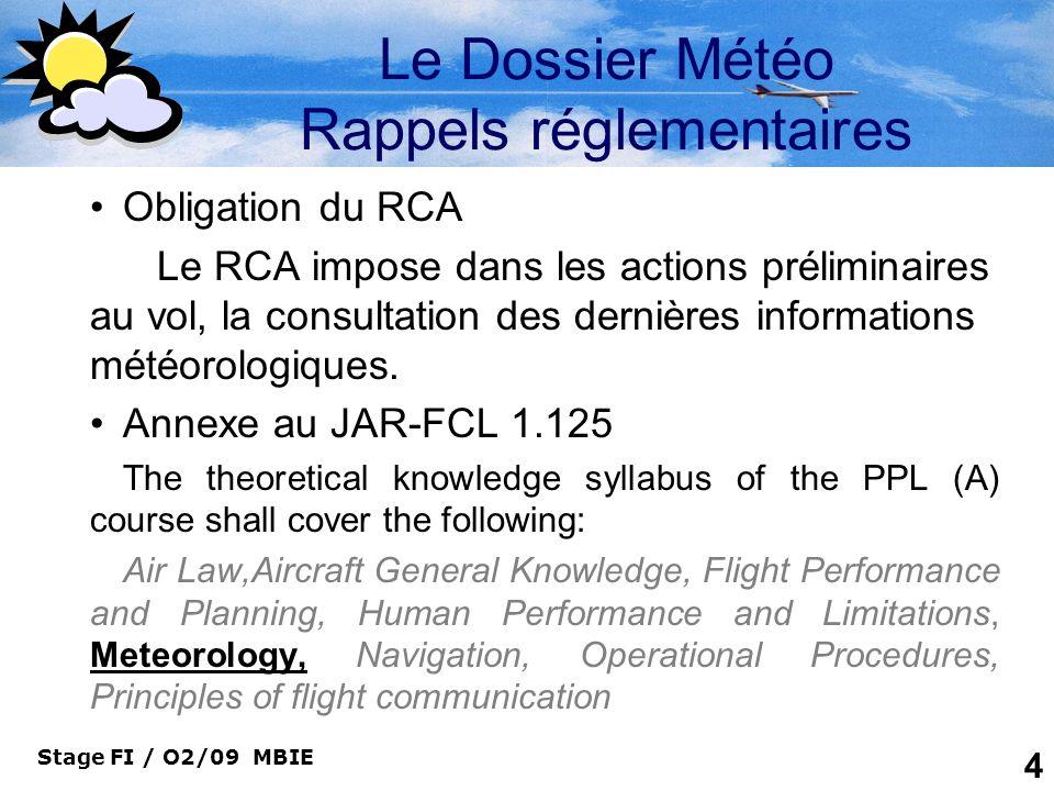 Stage FI / O2/09 MBIE 4 Le Dossier Météo Rappels réglementaires Obligation du RCA Le RCA impose dans les actions préliminaires au vol, la consultation