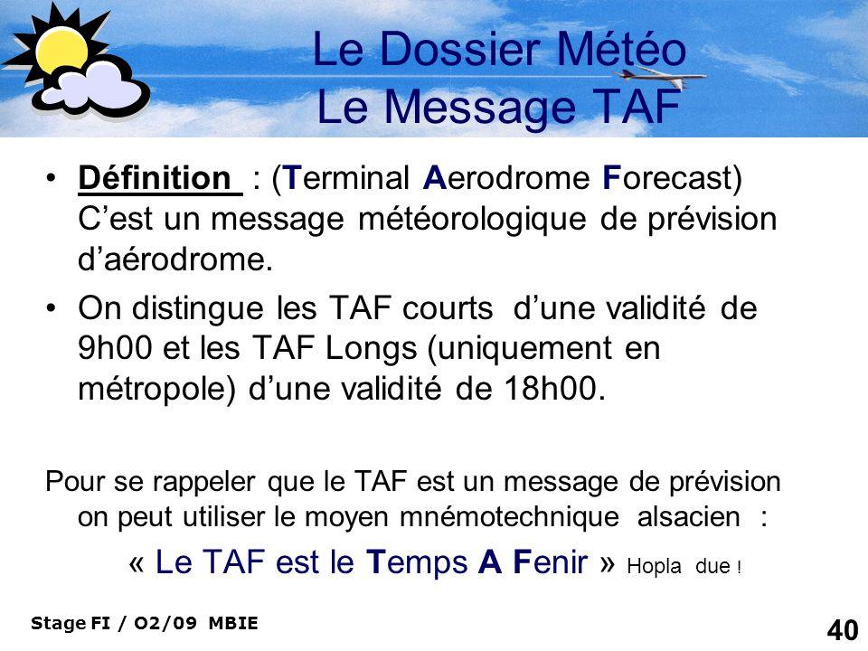Stage FI / O2/09 MBIE 40 Le Dossier Météo Le Message TAF Définition : (Terminal Aerodrome Forecast) Cest un message météorologique de prévision daérod