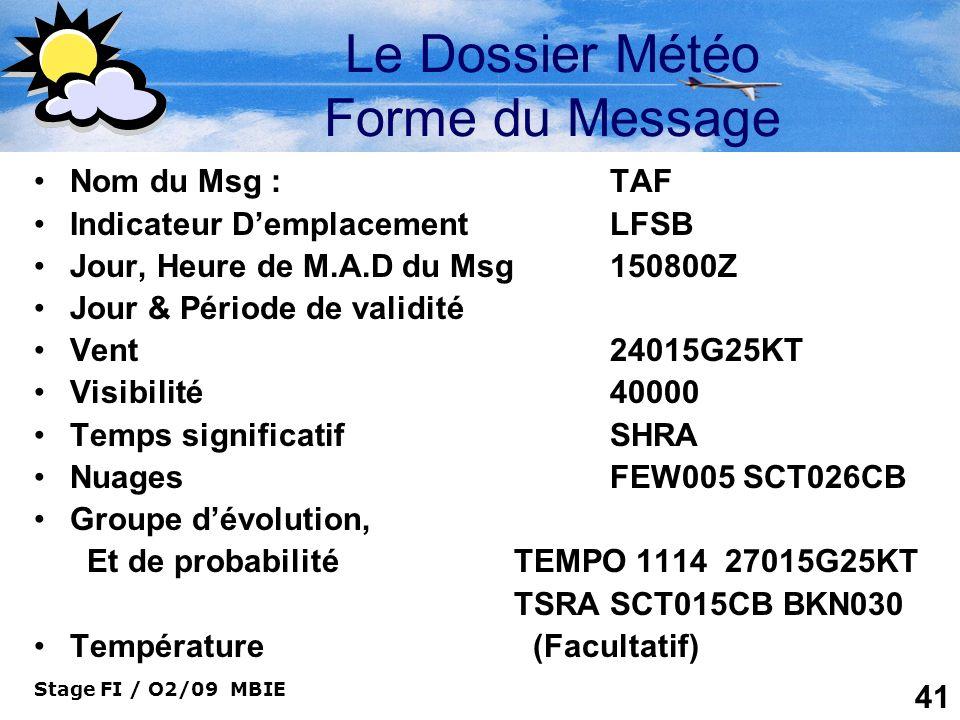 Stage FI / O2/09 MBIE 41 Le Dossier Météo Forme du Message Nom du Msg : TAF Indicateur DemplacementLFSB Jour, Heure de M.A.D du Msg150800Z Jour & Péri