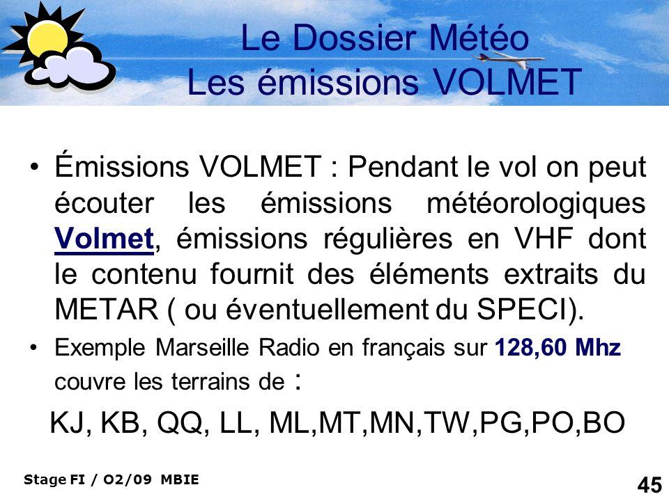 Stage FI / O2/09 MBIE 45 Le Dossier Météo Les émissions VOLMET Émissions VOLMET : Pendant le vol on peut écouter les émissions météorologiques Volmet,
