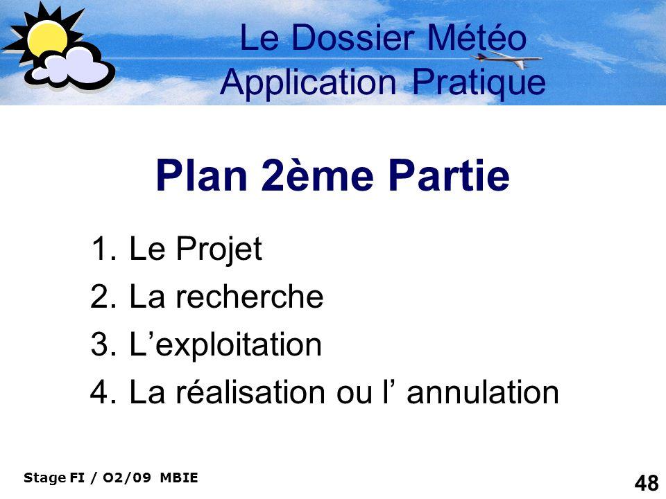 Stage FI / O2/09 MBIE 48 Le Dossier Météo Application Pratique Plan 2ème Partie 1.Le Projet 2.La recherche 3.Lexploitation 4.La réalisation ou l annul