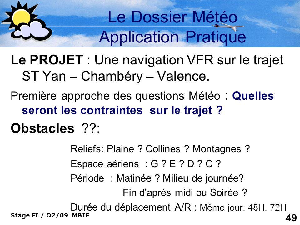 Stage FI / O2/09 MBIE 49 Le Dossier Météo Application Pratique Le PROJET : Une navigation VFR sur le trajet ST Yan – Chambéry – Valence. Première appr