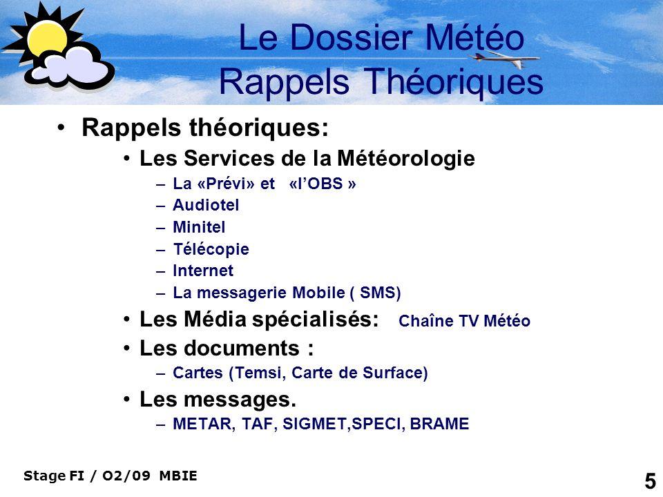 Stage FI / O2/09 MBIE 6 Le Dossier Météo Les services de la Météo La « prévi » Aéronautique –Où le rencontrer ou lui parler –Bureau MET de certains aérodromes ou B.A.