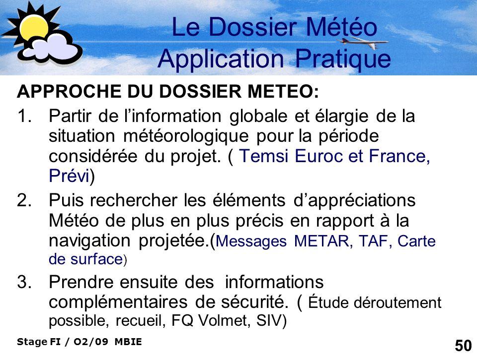 Stage FI / O2/09 MBIE 50 Le Dossier Météo Application Pratique APPROCHE DU DOSSIER METEO: 1.Partir de linformation globale et élargie de la situation