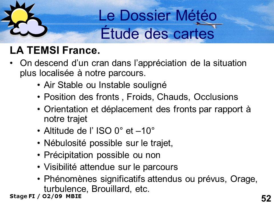 Stage FI / O2/09 MBIE 52 Le Dossier Météo Étude des cartes LA TEMSI France. On descend dun cran dans lappréciation de la situation plus localisée à no
