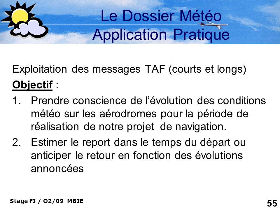 Stage FI / O2/09 MBIE 55 Le Dossier Météo Application Pratique Exploitation des messages TAF (courts et longs) Objectif : 1.Prendre conscience de lévo