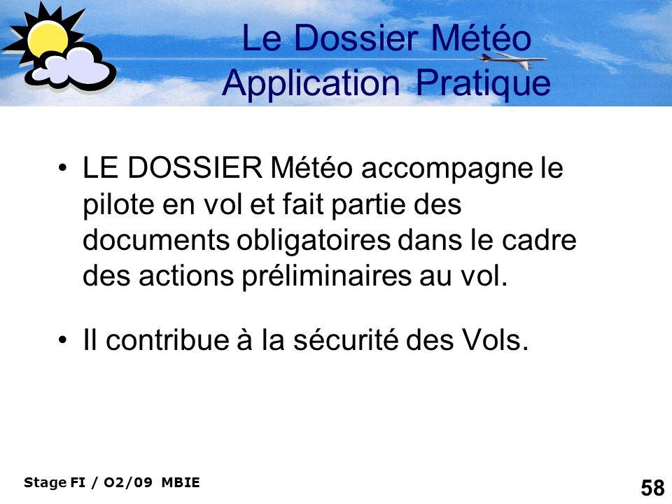 Stage FI / O2/09 MBIE 58 Le Dossier Météo Application Pratique LE DOSSIER Météo accompagne le pilote en vol et fait partie des documents obligatoires