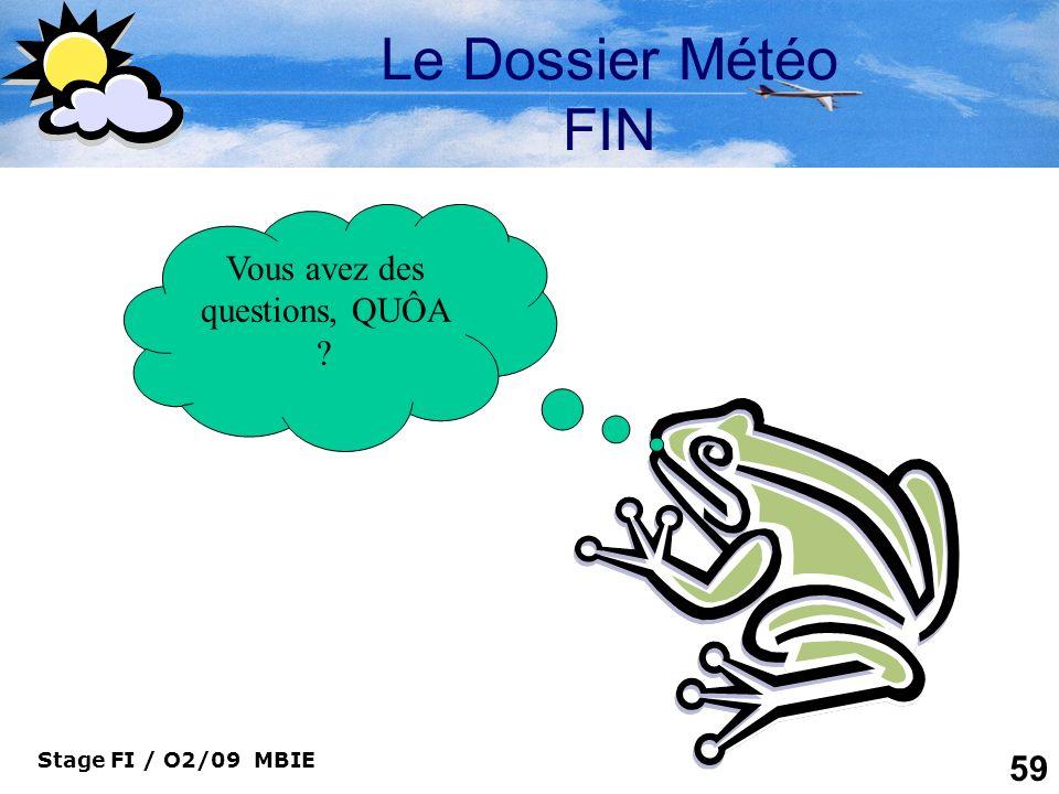 Stage FI / O2/09 MBIE 59 Le Dossier Météo FIN Vous avez des questions, QUÔA ?