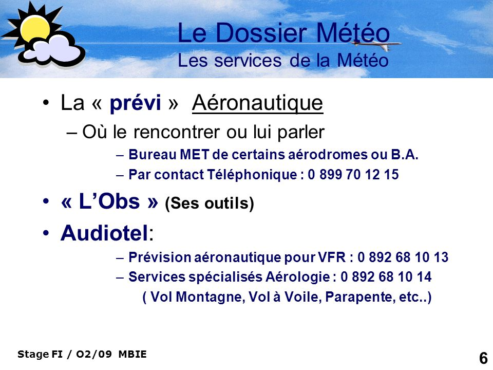 Stage FI / O2/09 MBIE 7 Le Dossier Météo Les services de la Météo Par Minitel –3615 code METAR –3615 Code Météo-VAV Par Télécopie: Aérofax : 05 61 07 84 85 Prévifax / Aéro