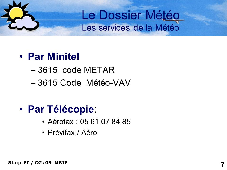 Stage FI / O2/09 MBIE 7 Le Dossier Météo Les services de la Météo Par Minitel –3615 code METAR –3615 Code Météo-VAV Par Télécopie: Aérofax : 05 61 07