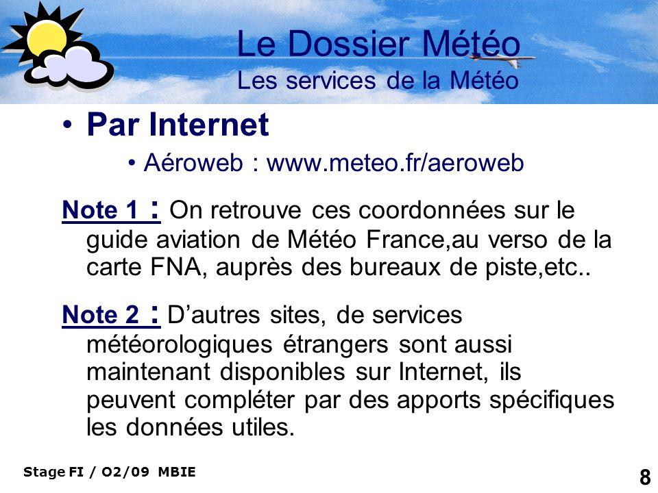 Stage FI / O2/09 MBIE 9 Le dossier Météo Les services de la Météo La messagerie Mobile ( SMS) –Diablotin Aéro : permet de recevoir les Speci, METAR et TAF sur un téléphone mobile moyennant un abonnement et un code daccès.