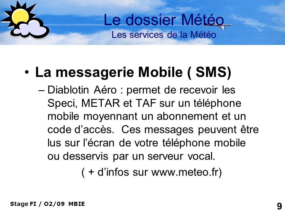 Stage FI / O2/09 MBIE 9 Le dossier Météo Les services de la Météo La messagerie Mobile ( SMS) –Diablotin Aéro : permet de recevoir les Speci, METAR et