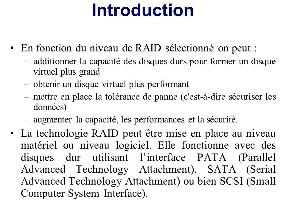 En fonction du niveau de RAID sélectionné on peut : –additionner la capacité des disques durs pour former un disque virtuel plus grand –obtenir un dis