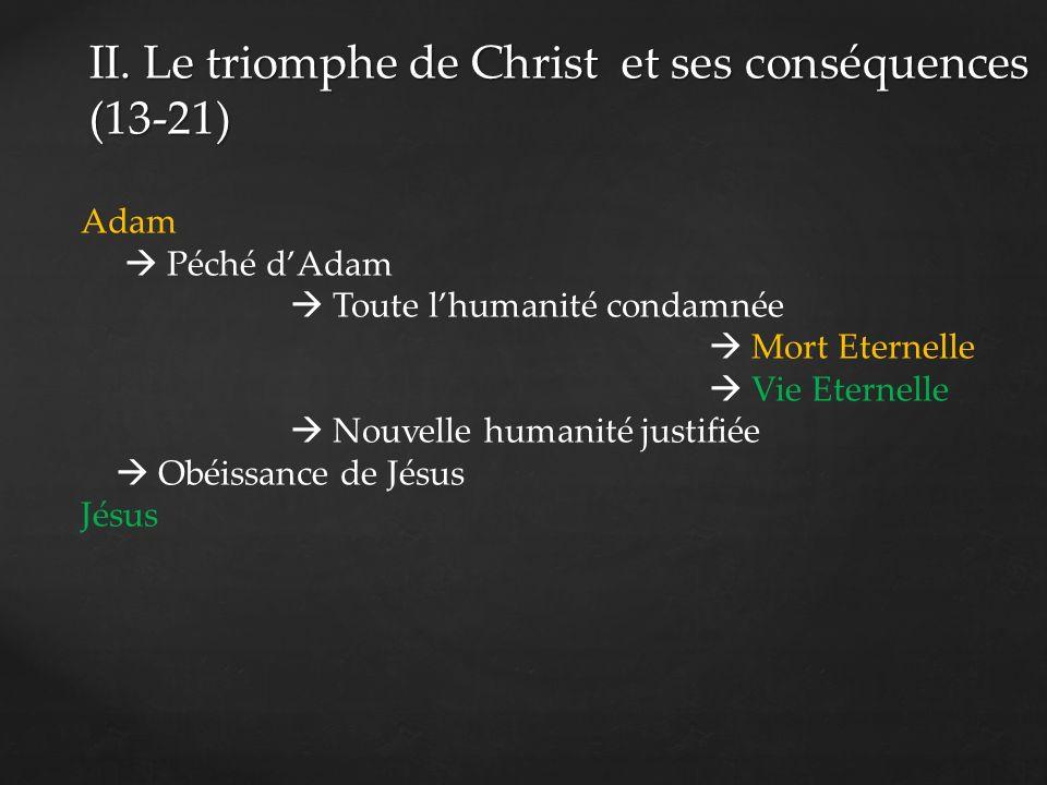 II. Le triomphe de Christ et ses conséquences (13-21) Adam Péché dAdam Toute lhumanité condamnée Mort Eternelle Vie Eternelle Nouvelle humanité justif
