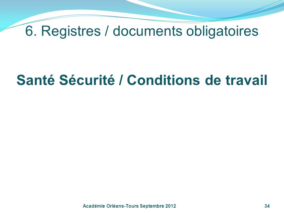 34Académie Orléans-Tours Septembre 2012 6. Registres / documents obligatoires Santé Sécurité / Conditions de travail