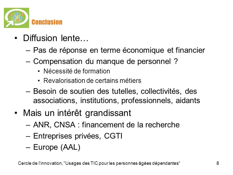 Cercle de l innovation, Usages des TIC pour les personnes âgées dépendantes 8 Diffusion lente… –Pas de réponse en terme économique et financier –Compensation du manque de personnel .