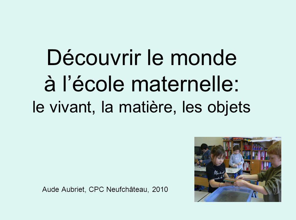 Découvrir le monde à lécole maternelle: le vivant, la matière, les objets Aude Aubriet, CPC Neufchâteau, 2010