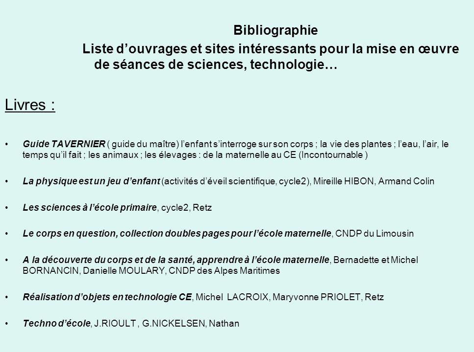 Bibliographie Liste douvrages et sites intéressants pour la mise en œuvre de séances de sciences, technologie… Livres : Guide TAVERNIER ( guide du maî