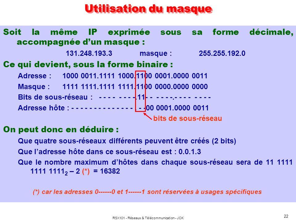 RSX101 - Réseaux & Télécommunication - JCK 22 Soit la même IP exprimée sous sa forme décimale, accompagnée dun masque : 131.248.193.3masque :255.255.192.0 Ce qui devient, sous la forme binaire : Adresse :1000 0011.1111 1000.1100 0001.0000 0011 Masque :1111 1111.1111 1111.1100 0000.0000 0000 Bits de sous-réseau : - - - - - - - -.11- - - - - -.- - - - - - - - Adresse hôte : - - - - - - - - - - - - - -.