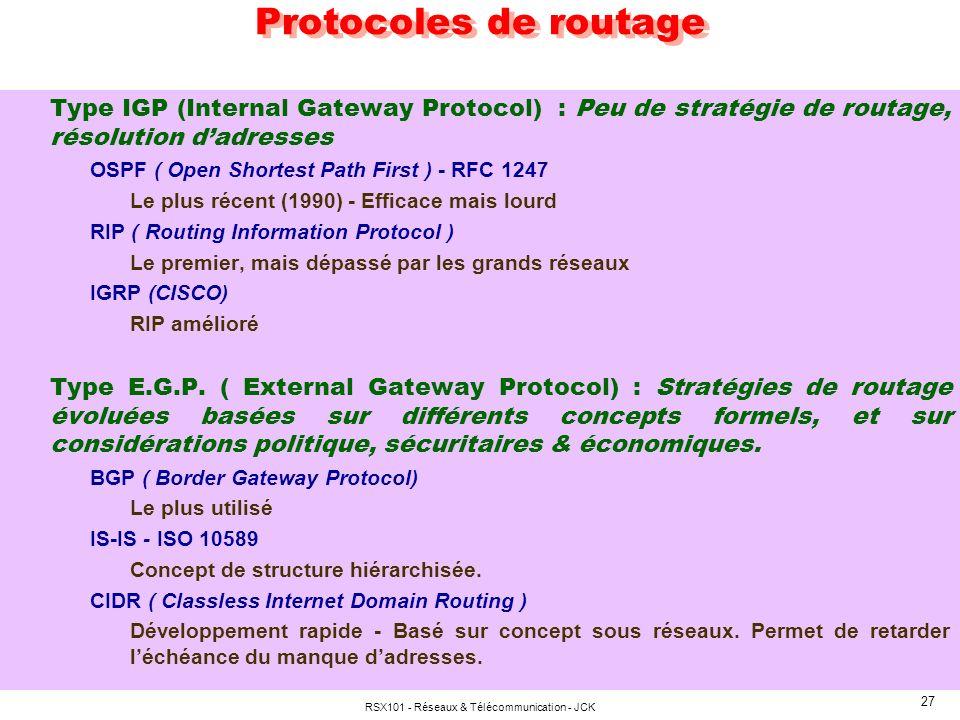 RSX101 - Réseaux & Télécommunication - JCK 27 Protocoles de routage Type IGP (Internal Gateway Protocol) : Peu de stratégie de routage, résolution dadresses OSPF ( Open Shortest Path First ) - RFC 1247 Le plus récent (1990) - Efficace mais lourd RIP ( Routing Information Protocol ) Le premier, mais dépassé par les grands réseaux IGRP (CISCO) RIP amélioré Type E.G.P.