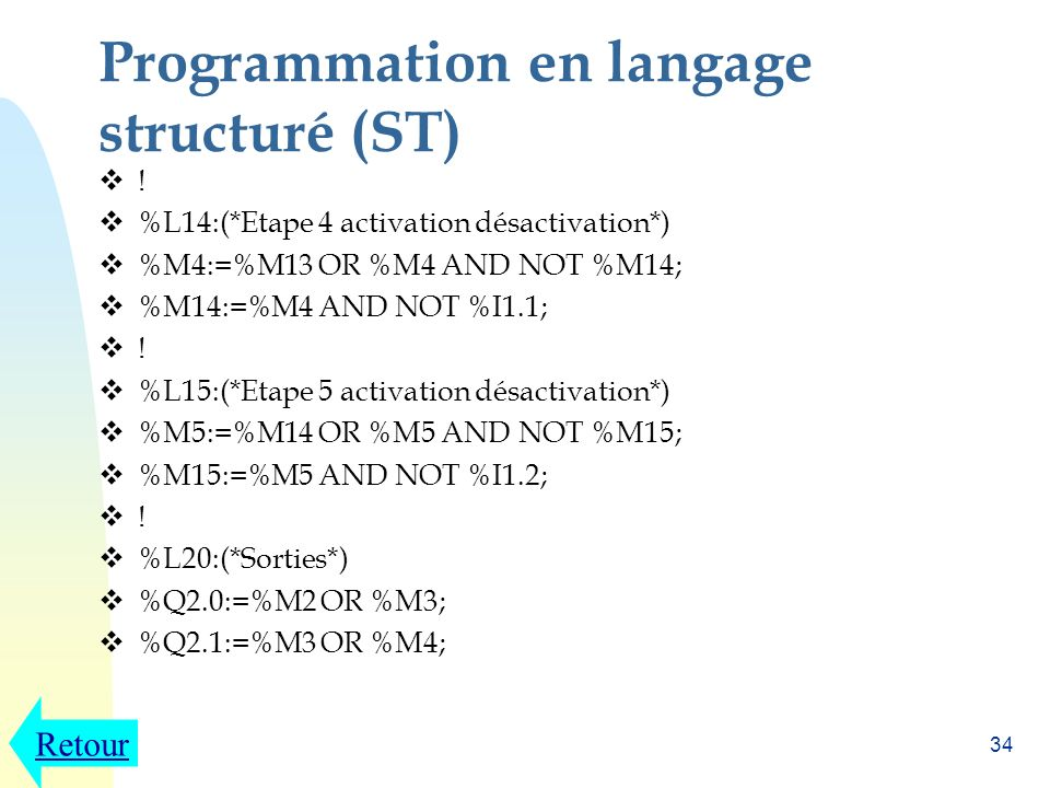 33 Programmation en langage structuré (ST) ! %L11:(*Etape 1 activation désactivation*) %M1:=%M15 OR %M1 AND NOT %M11 OR %I1.3; %M11:=%M1 AND %I1.0 AND