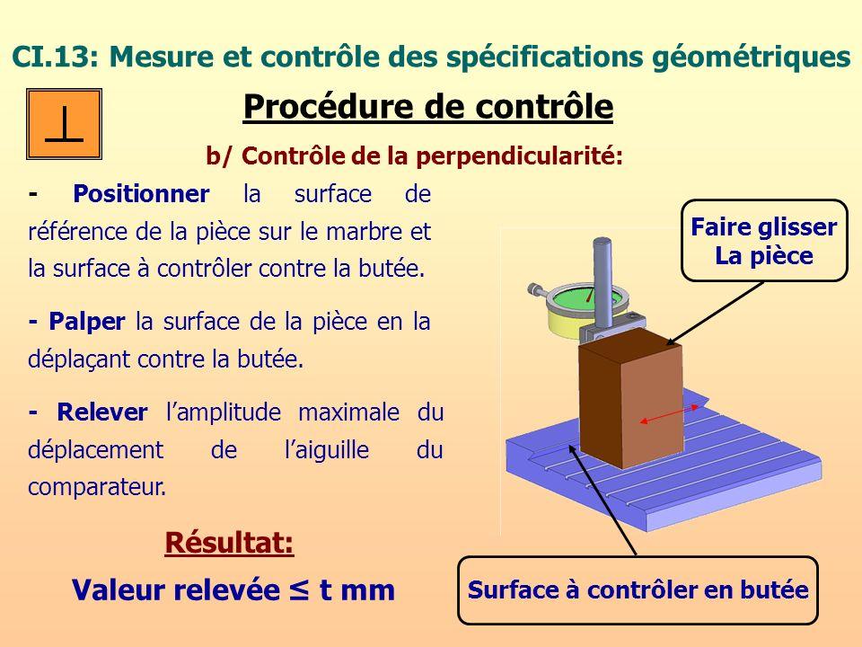 CI.13: Mesure et contrôle des spécifications géométriques Procédure de contrôle b/ Contrôle de la perpendicularité: - Positionner la surface de référe