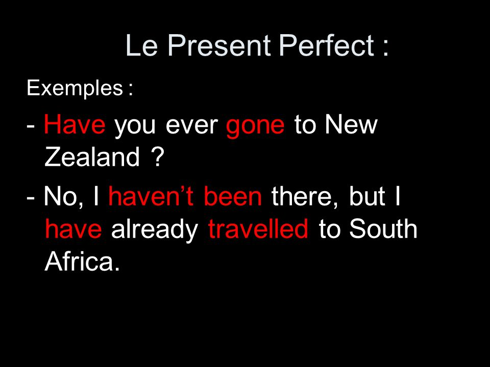 Exemples : - Have you ever gone to New Zealand ? - No, I havent been there, but I have already travelled to South Africa. Le Present Perfect :