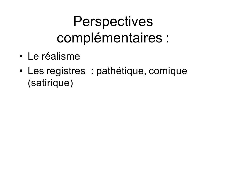 Perspectives complémentaires : Le réalisme Les registres : pathétique, comique (satirique)